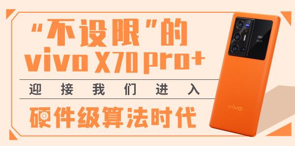 ¡°²»ÔOÏÞ¡±µÄvivo X70 Pro+ Ó½ÓÎÒ'ƒßMÈëÓ²¼þ¼‰Ëã·¨•r´ú